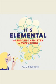 It's elemental [electronic resource] : the hidden chemistry in everything / Kate Biberdorf