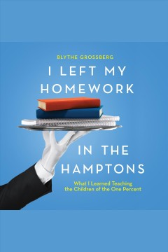 I left my homework in the Hamptons : what I learned teaching the children of the one percent [electronic resource] / Blythe Grossberg.