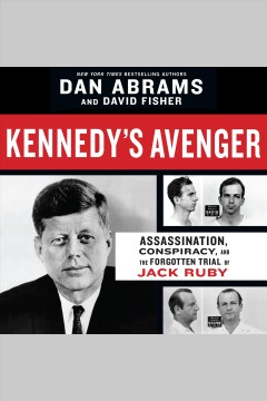 Kennedy's Avenger : Assassination, Conspiracy, and the Forgotten Trial of Jack Ruby [electronic resource] / Dan Abrams.