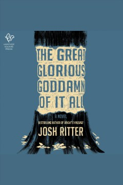 The great glorious goddamn of it all : a novel [electronic resource] / Josh Ritter.