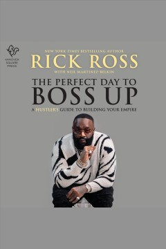 The perfect day to boss up : a hustler's guide to building your empire [electronic resource] / Rick Ross with Neil Martinez-Belkin.