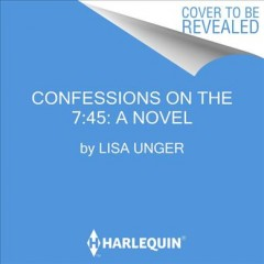 Confessions on the 7:45 : a novel / Lisa Unger.