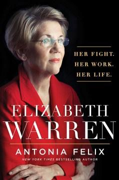 Elizabeth Warren : her fight, her work, her life Antonia Felix.