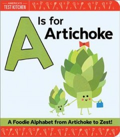 A is for artichoke : a foodie alphabet from artichoke to zest! / by America's Test Kitchen ; pictures by Maddie Frost.