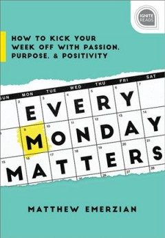 Every monday matters : how to kick your week off with passion, purpose, and positivity / Matthew Emerzian.