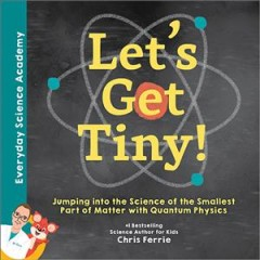 Let's get tiny! : jumping into the science of the smallest part of matter with quantum physics / Chris Ferrie.
