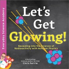 Let's get glowing! : revealing the science of radioactivity with nuclear physics / Chris Ferrie.