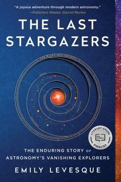 The last stargazers : the enduring story of astronomy's vanishing explorers Emily Levesque.