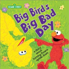 Big Bird's Big Bad Day : A Story About Turning Frowns Upside Down