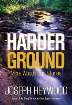 Harder ground more woods cop stories / Joseph Heywood.
