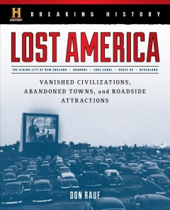 Breaking history : lost America : vanished civilizations, abandoned towns, and roadside attractions / Don Rauf.