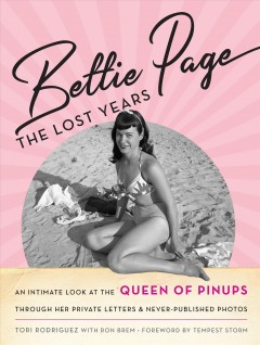 Bettie Page, the lost years : an intimate look at the queen of pinups, through her private letters & never-published photos / Tori Rodriguez with Ron Brem.