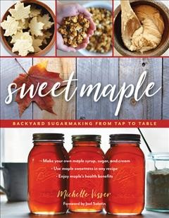 Sweet maple : backyard sugarmaking from tap to table