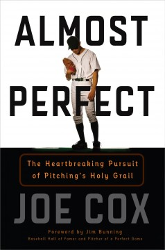 Almost Perfect : The Heartbreaking Pursuit of Pitching's Holy Grail