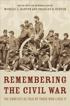 Remembering the Civil War : the conflict as told by those who lived it / edited by Michael Barton and Charles Kupfer.