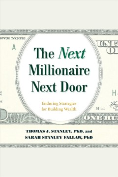 The Next Millionaire Next Door : Enduring Strategies for Building Wealth [electronic resource] / Thomas J Stanley and Sarah Stanley Fallaw.