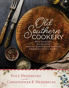 Old Southern Cookery : Mary Randolph's Recipes from Americaѫs First Regional Cookbook Adapted for Todayѫs Kitchen
