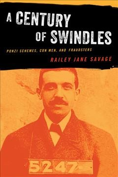 A century of swindles : Ponzi schemes, con men, and fraudsters