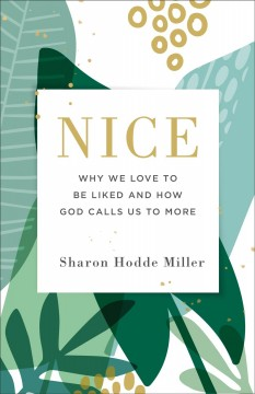 Nice : why we love to be liked and how God calls us to more Sharon Hodde Miller.