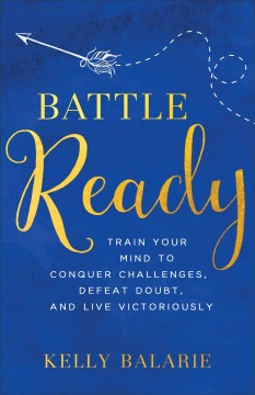 Battle ready : train your mind to conquer challenges, defeat doubt, and live victoriously Kelly Balarie.