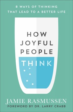 How joyful people think : 8 ways of thinking that lead to a better life Jamie Rasmussen.