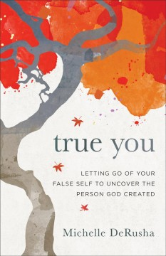 True you : letting go of your false self to uncover the person God created Michelle DeRusha.