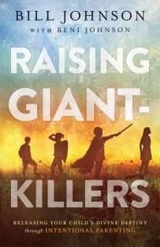Raising giant-killers : releasing your child's divine destiny through intentional parenting Bill Johnson with Beni Johnson.