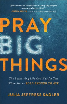 Pray big things : the surprising life God has for you when you're bold enough to ask Julia Jeffress Sadler, MA, LPC.