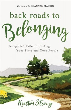Back roads to belonging : unexpected paths to finding your place and your people Kristen Strong.