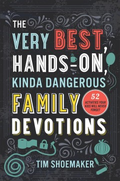 The very best, hands-on, kinda dangerous family devotions : 52 activities your kids will never forget Tim Shoemaker.