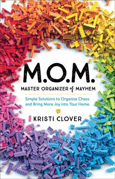 M.o.m. - master organizer of mayhem. Simple Solutions to Organize Chaos and Bring More Joy into Your Home Kristi Clover.