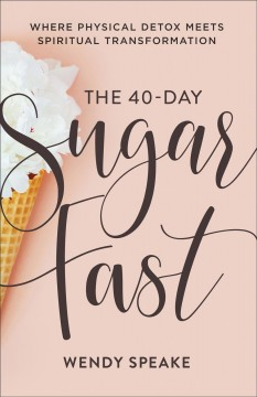 The 40-day sugar fast : where physical detox meets spiritual transformation Wendy Speake.