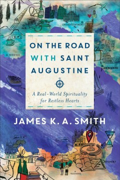 On the road with saint augustine : a real-world spirituality for restless hearts James K.A. Smith.