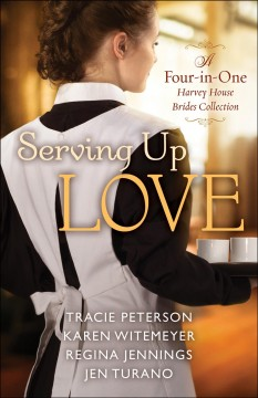 Serving up love : a four-in-one Harvey House brides collection Tracie Peterson, Karen Witemeyer, Regina Jennings, Jen Turano.