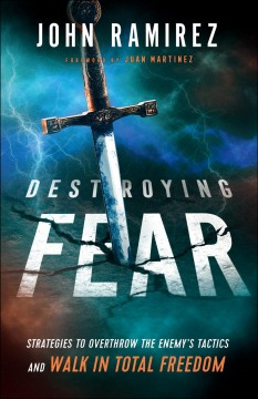 Destroying fear : strategies to overthrow the enemy's tactics and walk in total freedom John Ramirez.