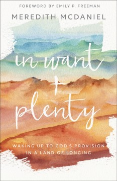 In want + plenty. Waking Up to God's Provision in a Land of Longing Meredith McDaniel.