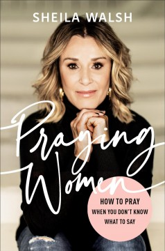 Praying women : how to pray when you don't know what to say Sheila Walsh.