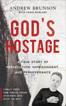 God's hostage : a true story of persecution, imprisonment, and perseverance Andrew Brunson with Craig Borlase.