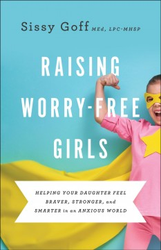 Raising worry-free girls : helping your daughter feel braver, stronger, and smarter in an anxious world Sissy Goff MEd, LPC-MHSP.
