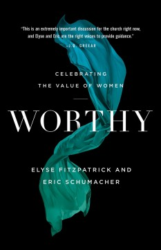 Worthy. Celebrating the Value of Women Elyse Fitzpatrick and Eric Schumacher.