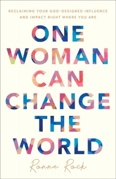 One woman can change the world : reclaiming your God-designed influence and impact right where you are Ronne Rock.