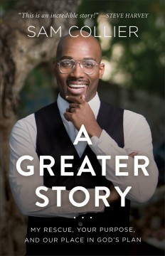 A greater story : my rescue, your purpose, and our place in God's plan Sam Collier.