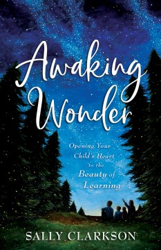 Awaking wonder : opening your child's heart to the beauty of learning