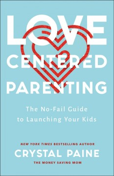Love-centered parenting : the no-fail guide to launching your kids Crystal Paine.