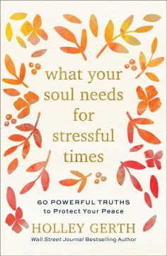 What your soul needs for stressful times : 60 powerful truths to protect your peace Holley Gerth.