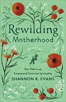 Rewilding motherhood : your path to an empowered feminine spirituality Shannon K. Evans.
