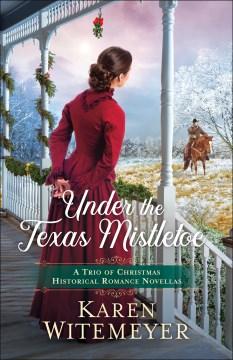 Under the Texas mistletoe : a trio of Christmas historical romance novellas Karen Witemeyer.