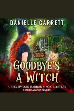 Goodbye's a Witch : Beechwood Harbor Magic Mysteries Series, Book 12 [electronic resource] / Danielle Garrett.