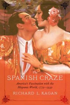 The Spanish Craze : America's Fascination With the Hispanic World 1779-1939