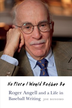 No place I would rather be : Roger Angell and a life in baseball writing